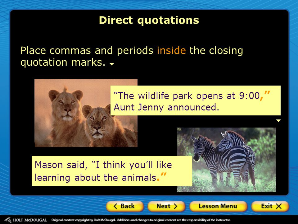 Direct quotations Place commas and periods inside the closing quotation marks. The wildlife park opens at 9:00, Aunt Jenny announced.
