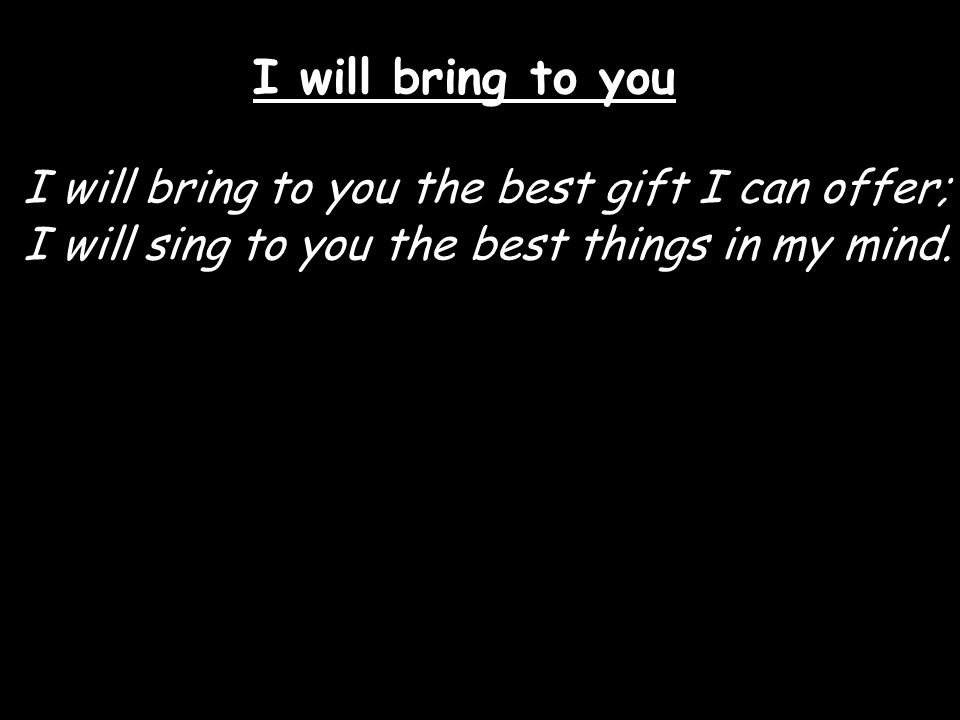 I will bring to you I will bring to you the best gift I can offer; I will sing to you the best things in my mind.