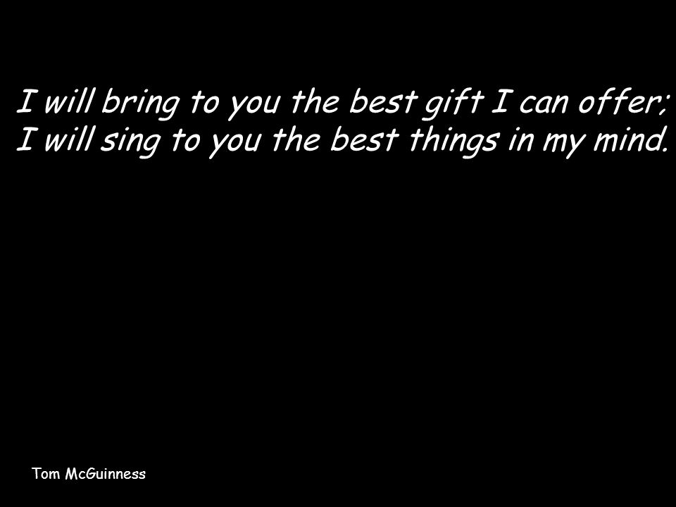 I will bring to you the best gift I can offer; I will sing to you the best things in my mind.