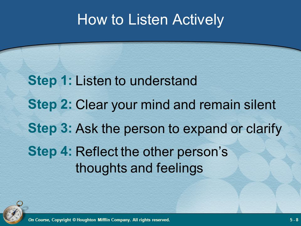How to Listen Actively Step 1: Listen to understand Step 2: