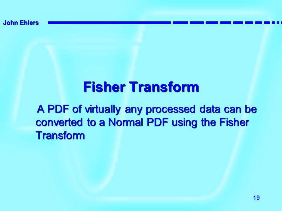 Fisher Transform A PDF of virtually any processed data can be converted to a Normal PDF using the Fisher Transform.