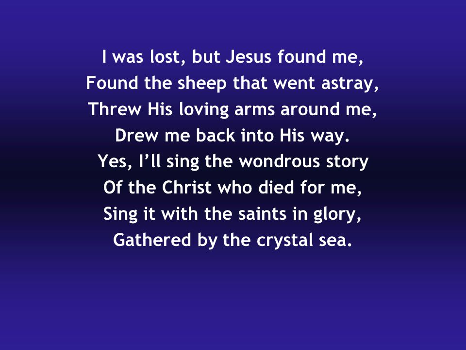 I was lost, but Jesus found me, Found the sheep that went astray,