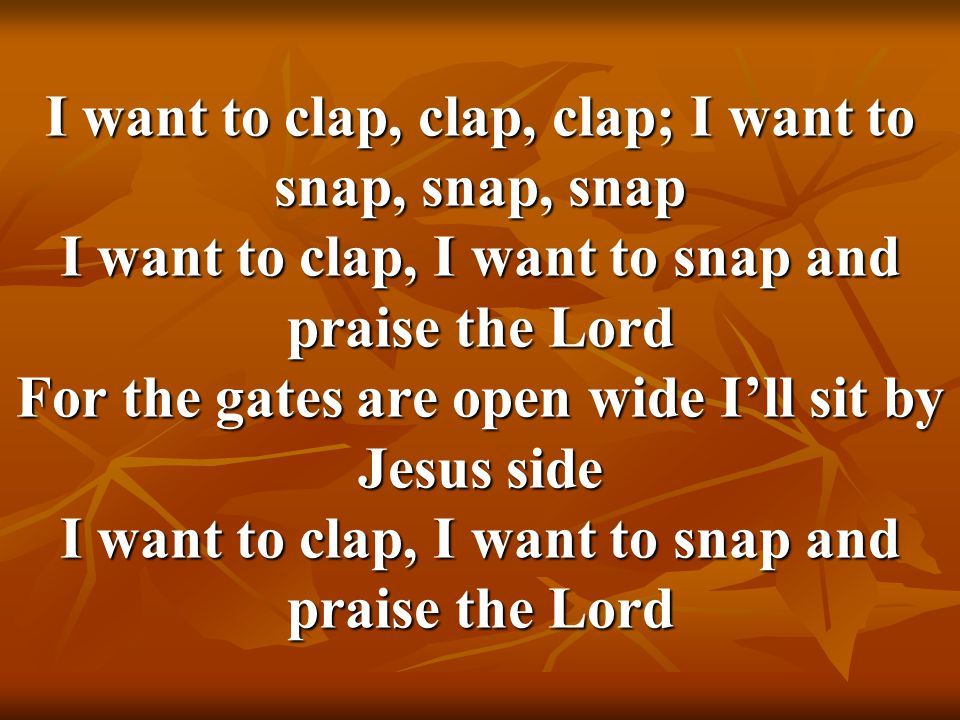 I want to clap, clap, clap; I want to snap, snap, snap I want to clap, I want to snap and praise the Lord For the gates are open wide I'll sit by Jesus side I want to clap, I want to snap and praise the Lord