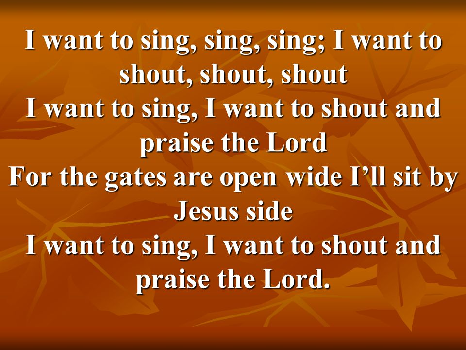 I want to sing, sing, sing; I want to shout, shout, shout I want to sing, I want to shout and praise the Lord For the gates are open wide I'll sit by Jesus side I want to sing, I want to shout and praise the Lord.
