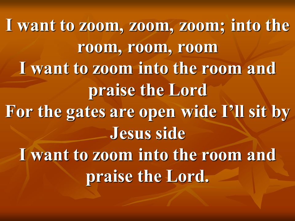 I want to zoom, zoom, zoom; into the room, room, room I want to zoom into the room and praise the Lord For the gates are open wide I'll sit by Jesus side I want to zoom into the room and praise the Lord.