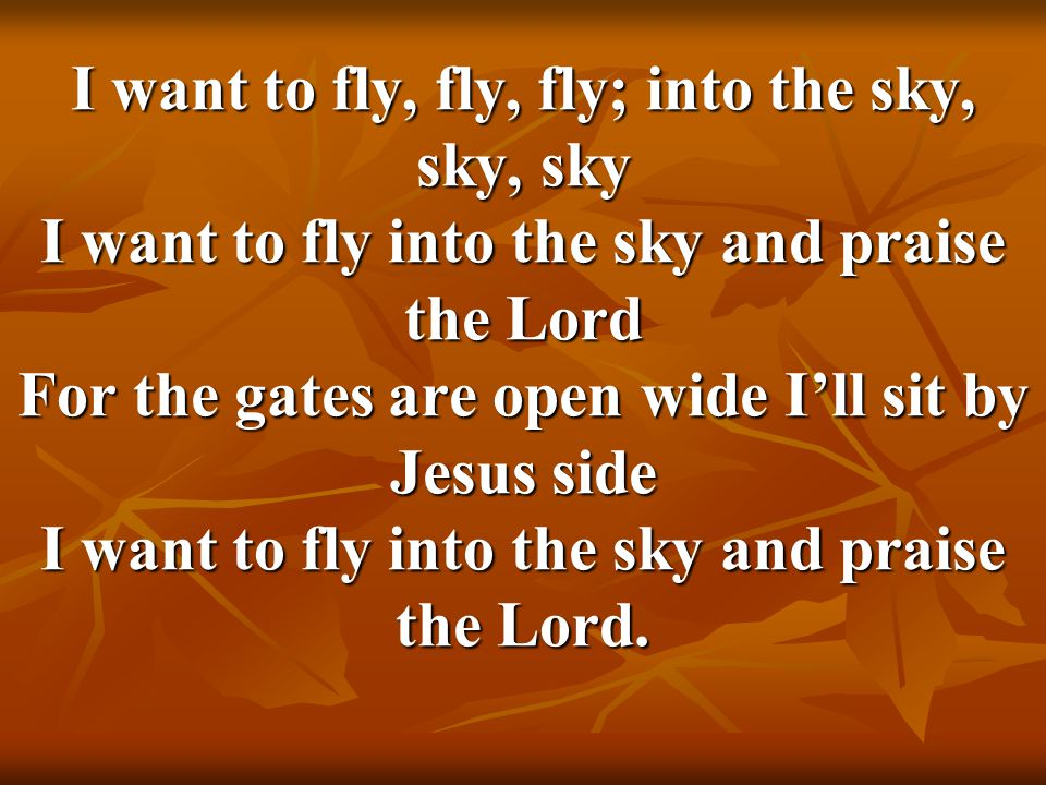 I want to fly, fly, fly; into the sky, sky, sky I want to fly into the sky and praise the Lord For the gates are open wide I'll sit by Jesus side I want to fly into the sky and praise the Lord.