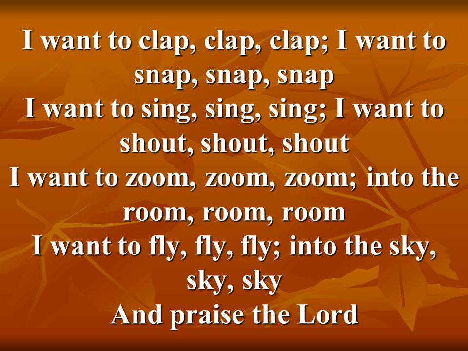 I want to clap, clap, clap; I want to snap, snap, snap I want to sing, sing, sing; I want to shout, shout, shout I want to zoom, zoom, zoom; into the room, room, room I want to fly, fly, fly; into the sky, sky, sky And praise the Lord