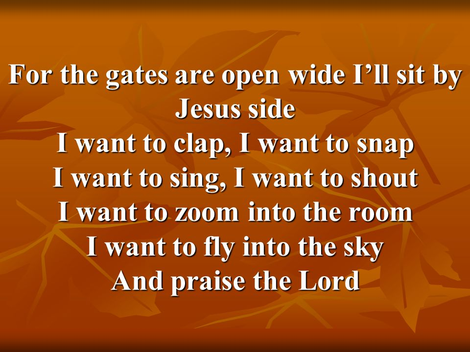 For the gates are open wide I'll sit by Jesus side I want to clap, I want to snap I want to sing, I want to shout I want to zoom into the room I want to fly into the sky And praise the Lord
