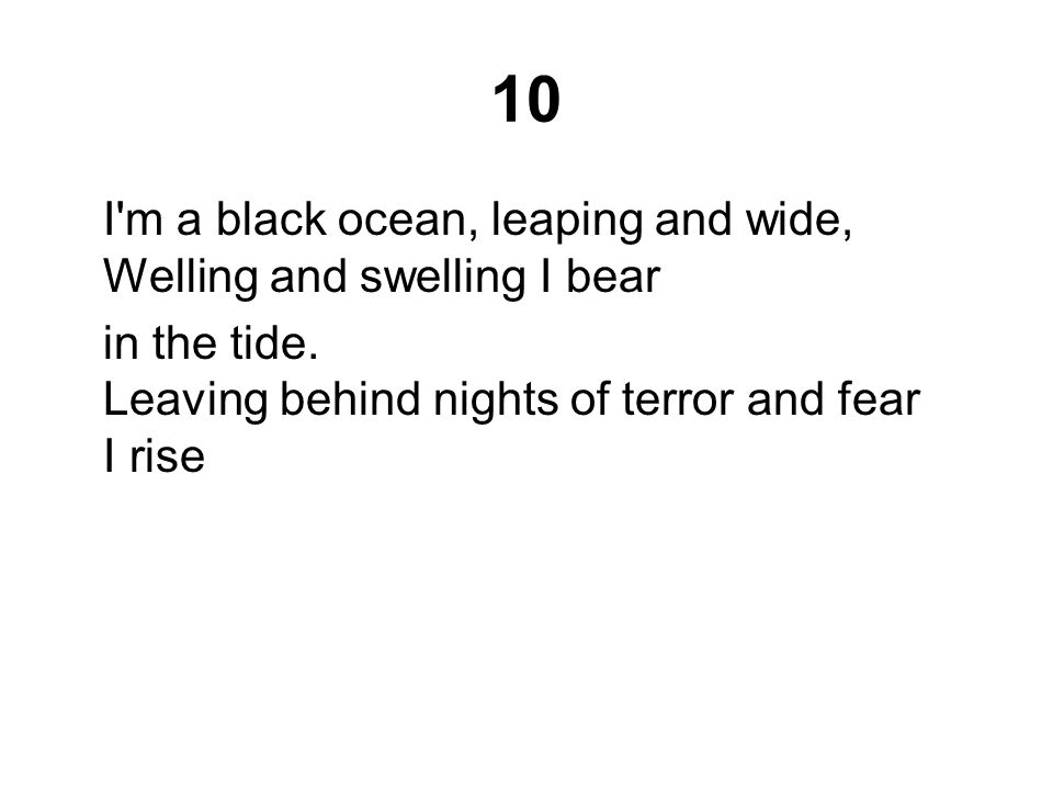 10 I m a black ocean, leaping and wide, Welling and swelling I bear