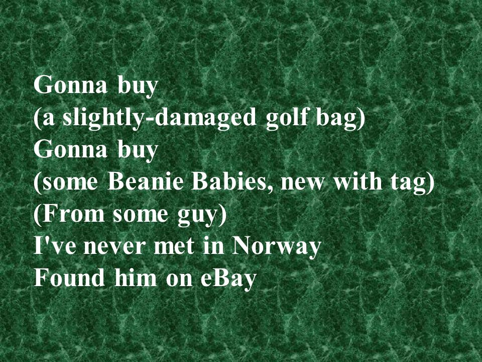 Gonna buy (a slightly-damaged golf bag) (some Beanie Babies, new with tag) (From some guy) I ve never met in Norway.