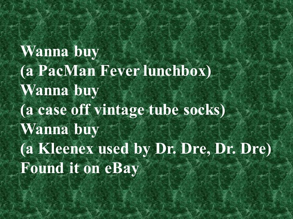 Wanna buy (a PacMan Fever lunchbox) (a case off vintage tube socks) (a Kleenex used by Dr. Dre, Dr. Dre)