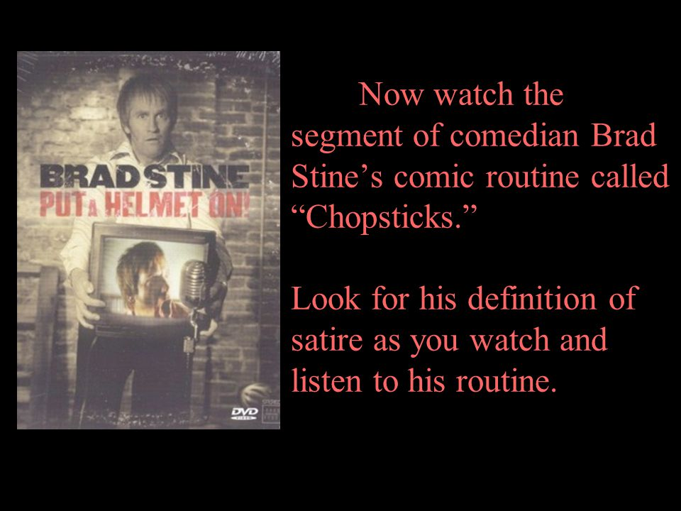 Now watch the segment of comedian Brad Stine's comic routine called Chopsticks. Look for his definition of satire as you watch and listen to his routine.