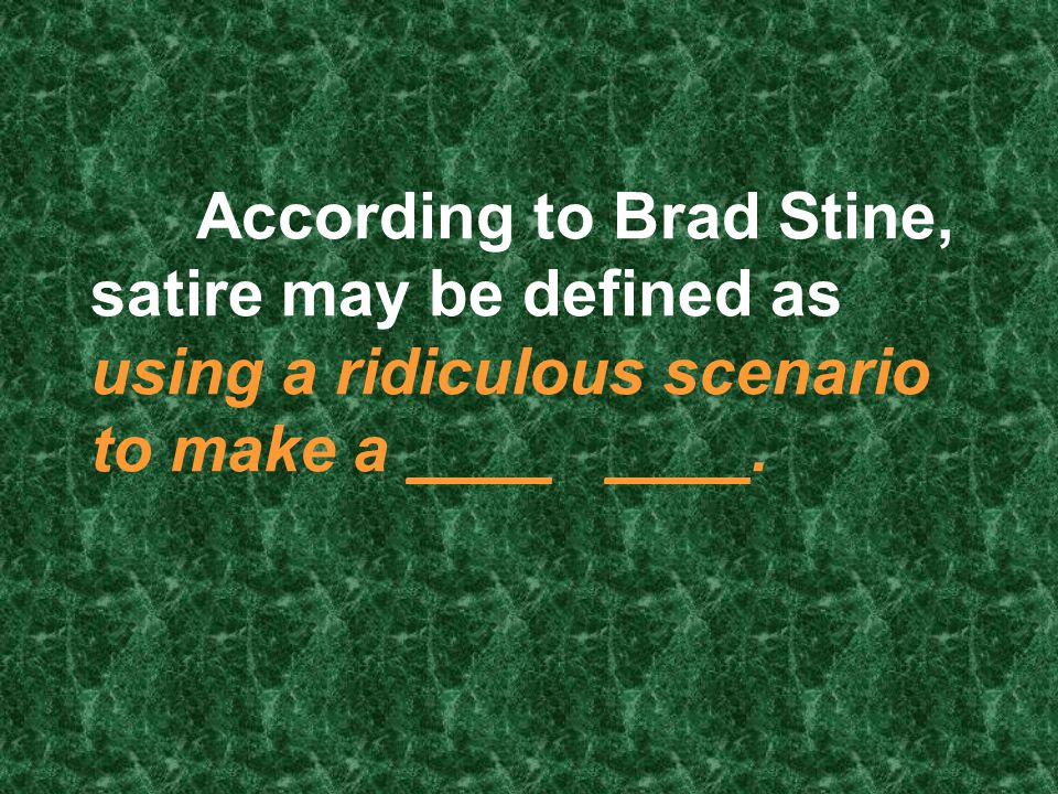 According to Brad Stine, satire may be defined as using a ridiculous scenario to make a ____ ____.