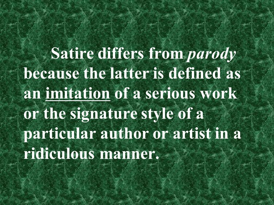 Satire differs from parody because the latter is defined as an imitation of a serious work or the signature style of a particular author or artist in a ridiculous manner.