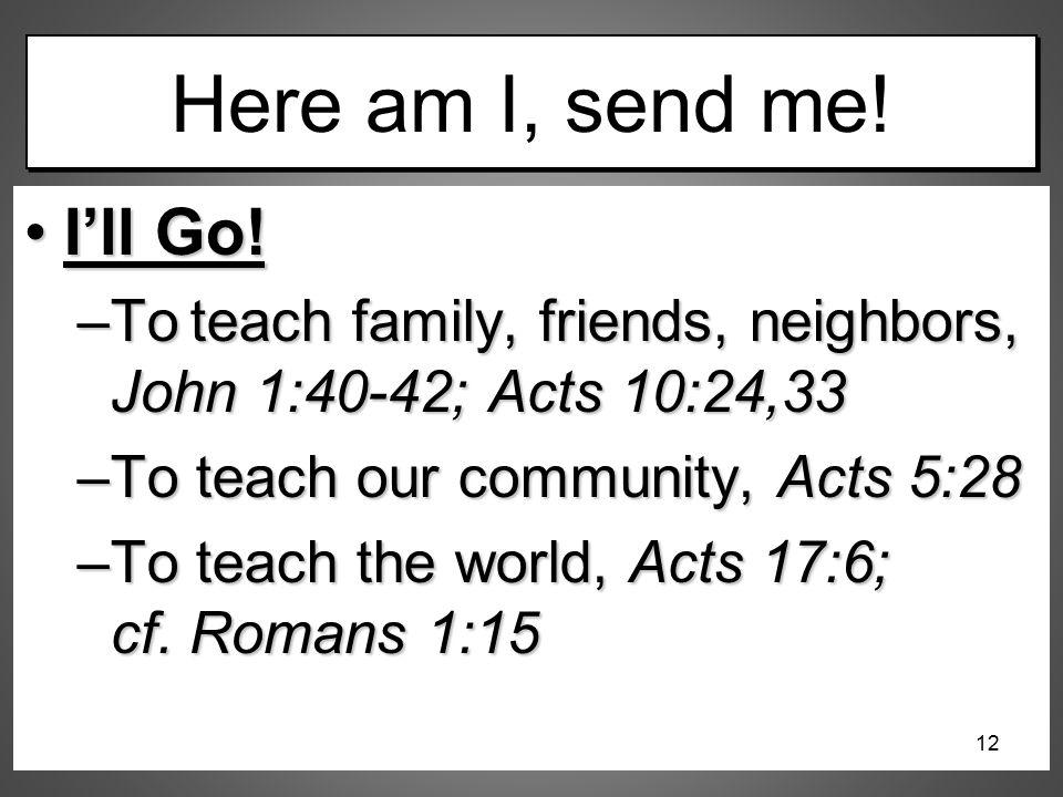 12/16/2012 am Here am I, send me! I'll Go! To teach family, friends, neighbors, John 1:40-42; Acts 10:24,33.