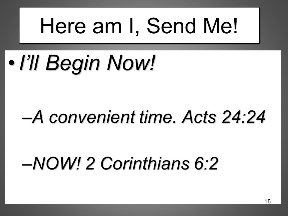 Here am I, Send Me! I'll Begin Now! A convenient time. Acts 24:24