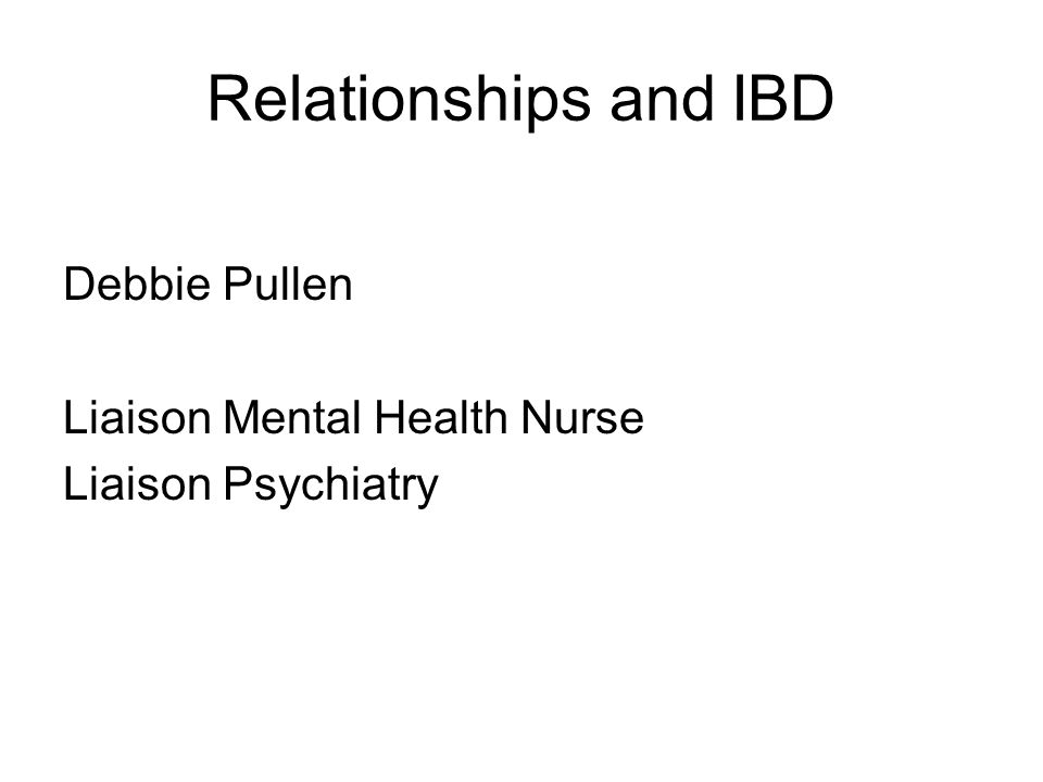 Relationships and IBD Debbie Pullen Liaison Mental Health Nurse