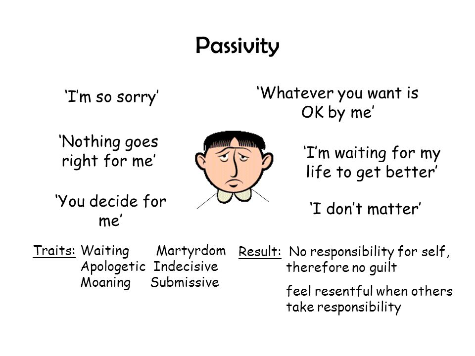 Passivity 'Whatever you want is OK by me' 'I'm so sorry'