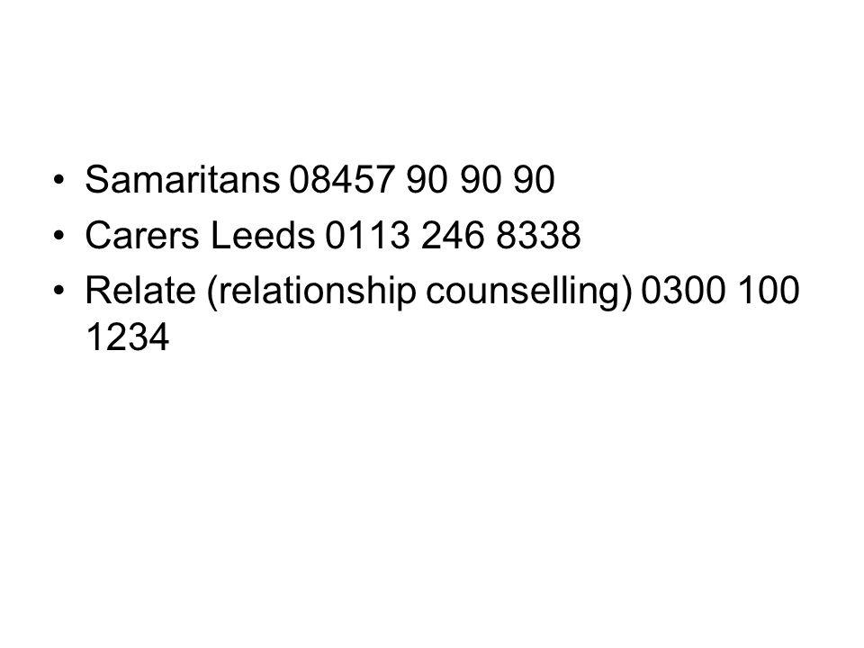 Samaritans 08457 90 90 90 Carers Leeds 0113 246 8338.