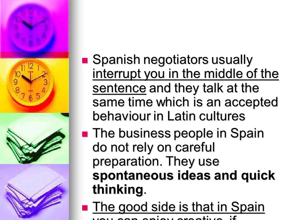 Spanish negotiators usually interrupt you in the middle of the sentence and they talk at the same time which is an accepted behaviour in Latin cultures