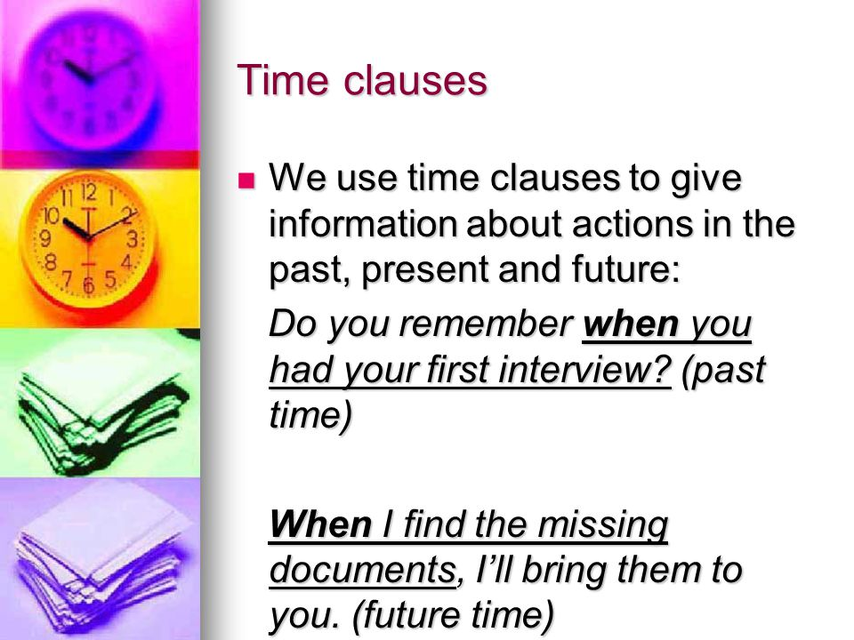 Time clauses We use time clauses to give information about actions in the past, present and future:
