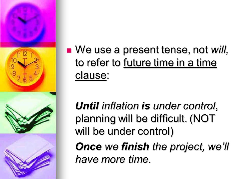 We use a present tense, not will, to refer to future time in a time clause:
