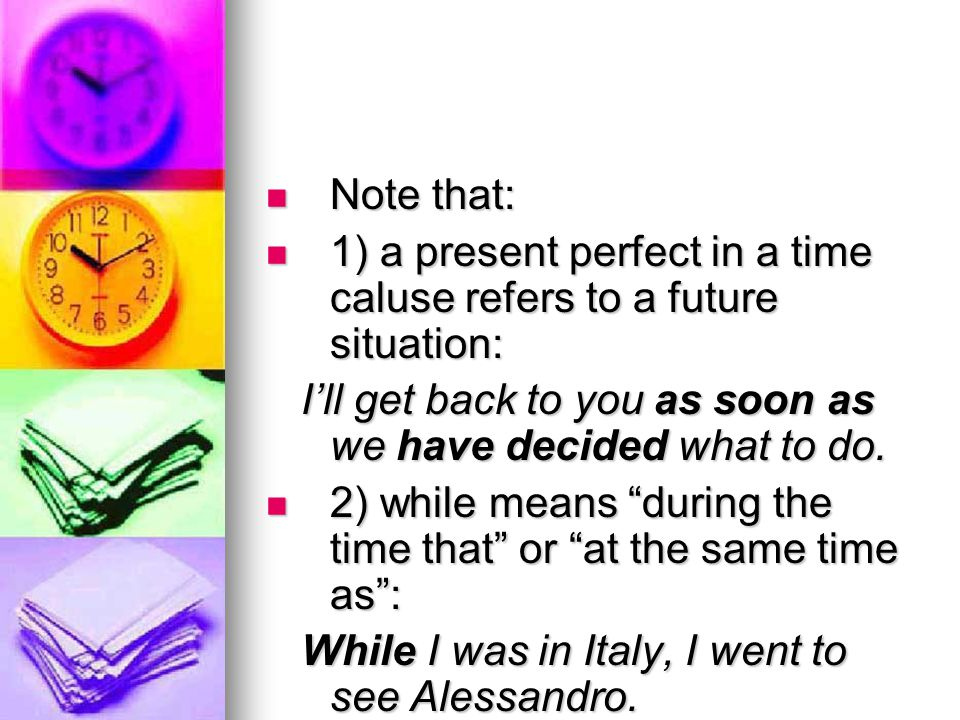 Note that: 1) a present perfect in a time caluse refers to a future situation: I'll get back to you as soon as we have decided what to do.