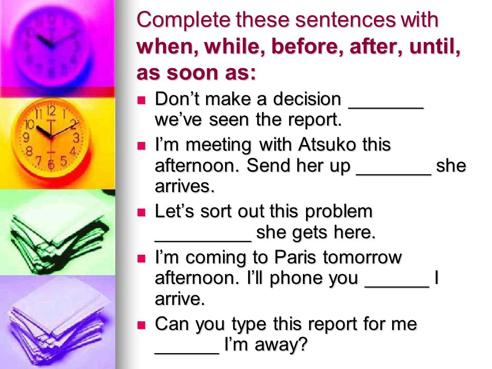 Complete these sentences with when, while, before, after, until, as soon as: