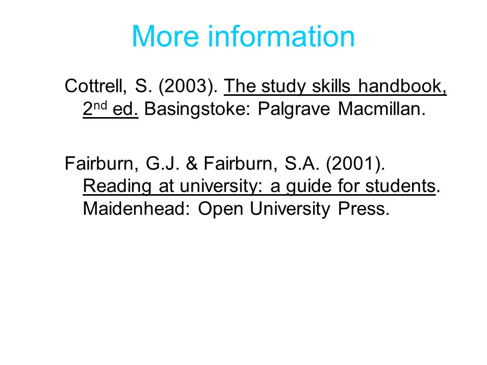 More information Cottrell, S. (2003). The study skills handbook, 2nd ed. Basingstoke: Palgrave Macmillan.