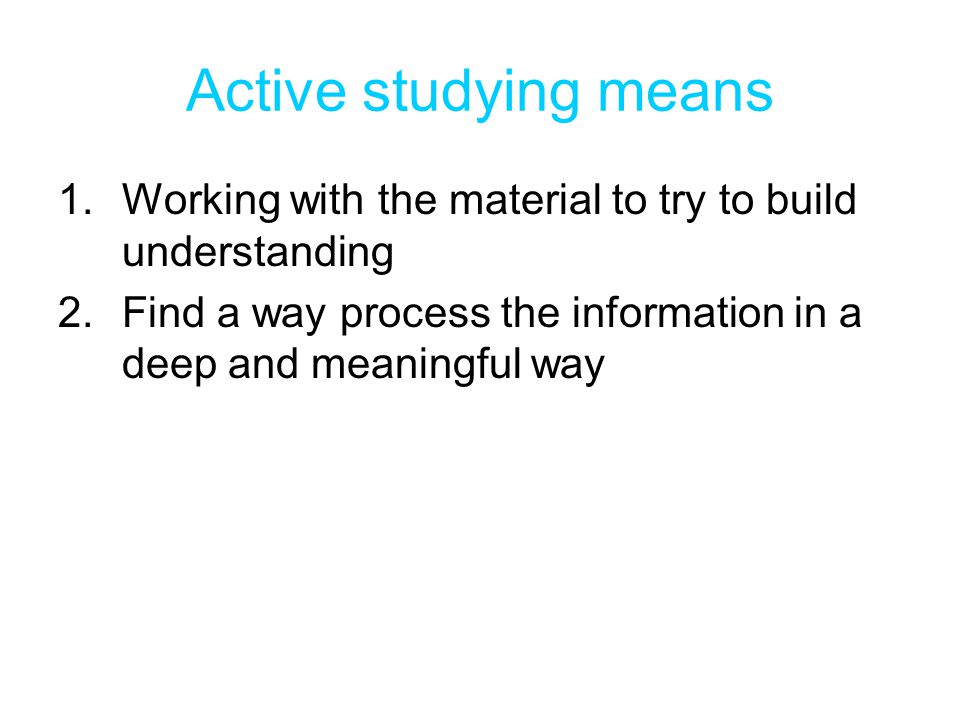 Active studying means Working with the material to try to build understanding. Find a way process the information in a deep and meaningful way.