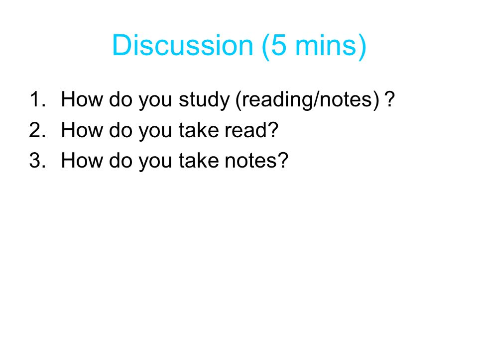 Discussion (5 mins) How do you study (reading/notes)