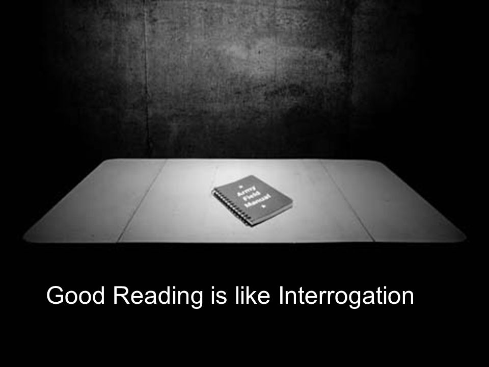 Good Reading is like Interrogation