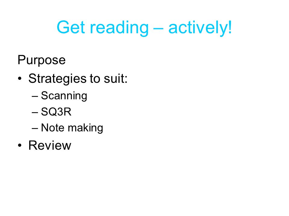 Get reading – actively! Purpose Strategies to suit: Review Scanning