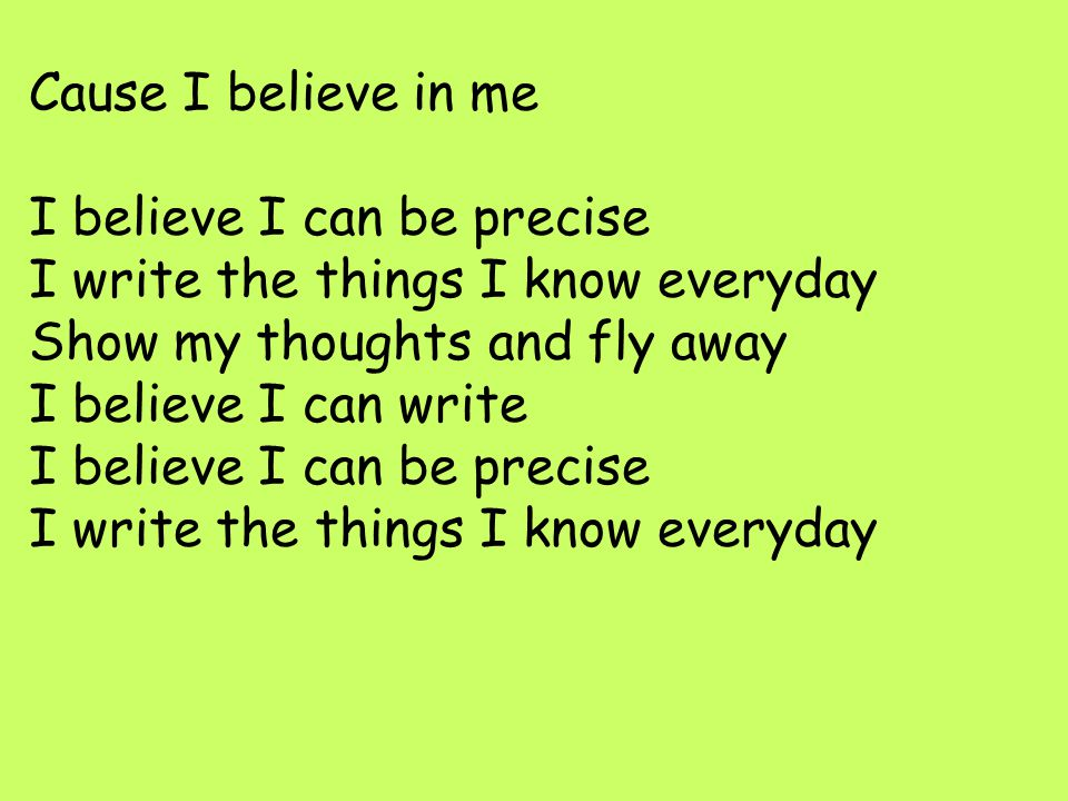 Cause I believe in me I believe I can be precise I write the things I know everyday.