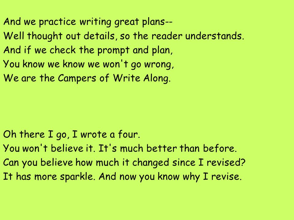 And we practice writing great plans-- Well thought out details, so the reader understands. And if we check the prompt and plan, You know we know we won t go wrong, We are the Campers of Write Along. Oh there I go, I wrote a four. You won t believe it. It s much better than before. Can you believe how much it changed since I revised It has more sparkle. And now you know why I revise.