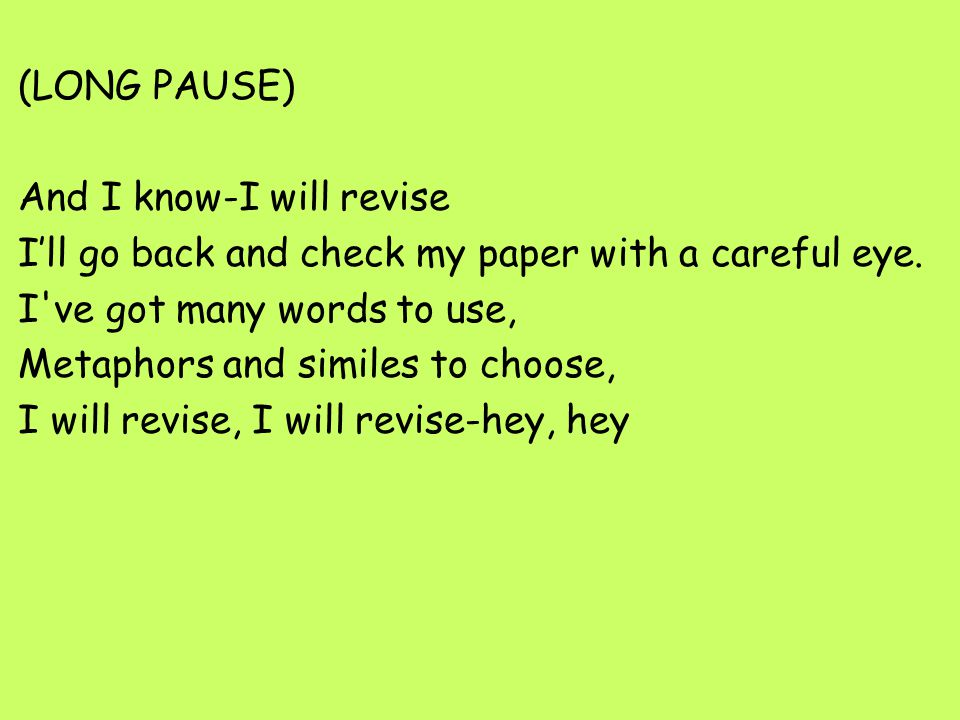 (LONG PAUSE) And I know-I will revise I'll go back and check my paper with a careful eye. I ve got many words to use, Metaphors and similes to choose, I will revise, I will revise-hey, hey