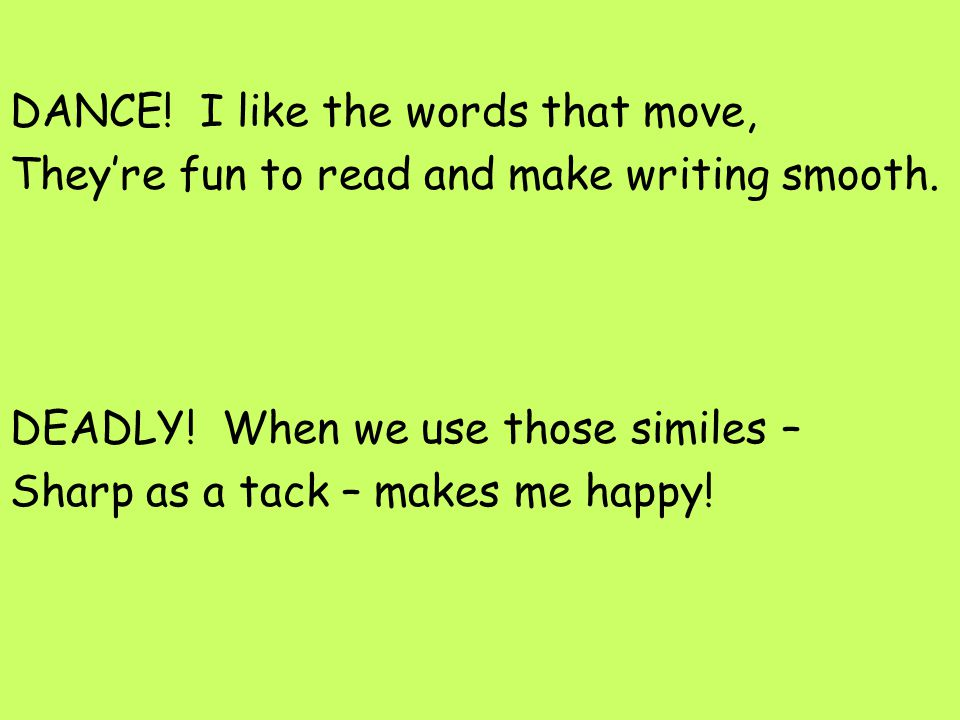 DANCE! I like the words that move, They're fun to read and make writing smooth. DEADLY! When we use those similes – Sharp as a tack – makes me happy!