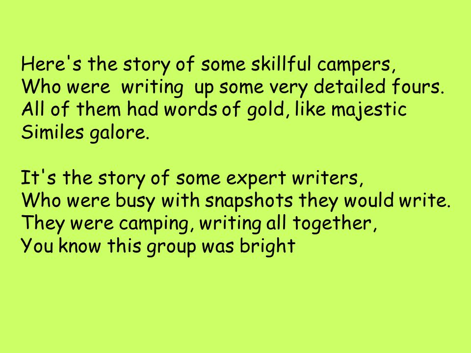 Here s the story of some skillful campers, Who were writing up some very detailed fours. All of them had words of gold, like majestic Similes galore. It s the story of some expert writers, Who were busy with snapshots they would write. They were camping, writing all together, You know this group was bright