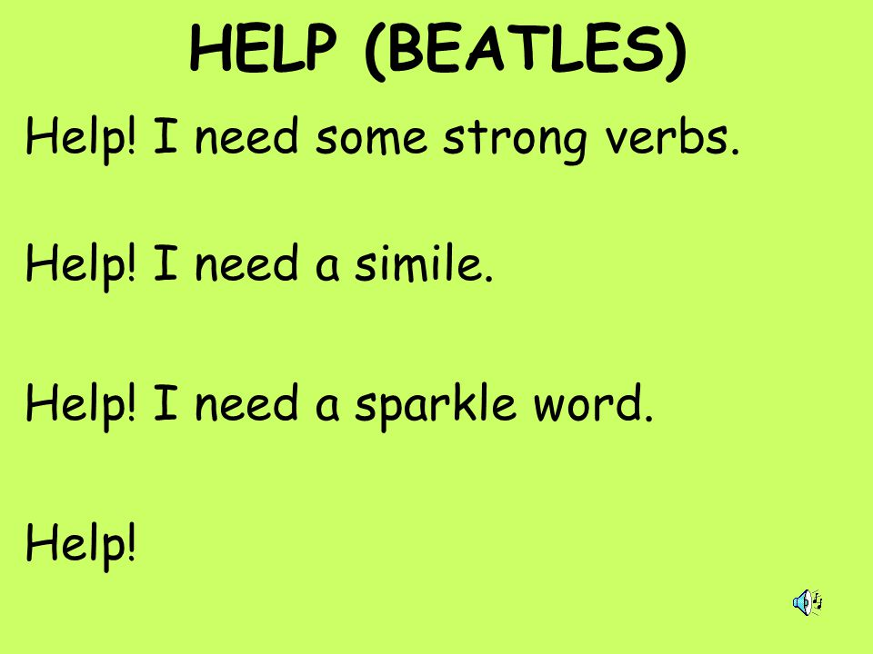 HELP (BEATLES) Help! I need some strong verbs. Help! I need a simile. Help! I need a sparkle word. Help!