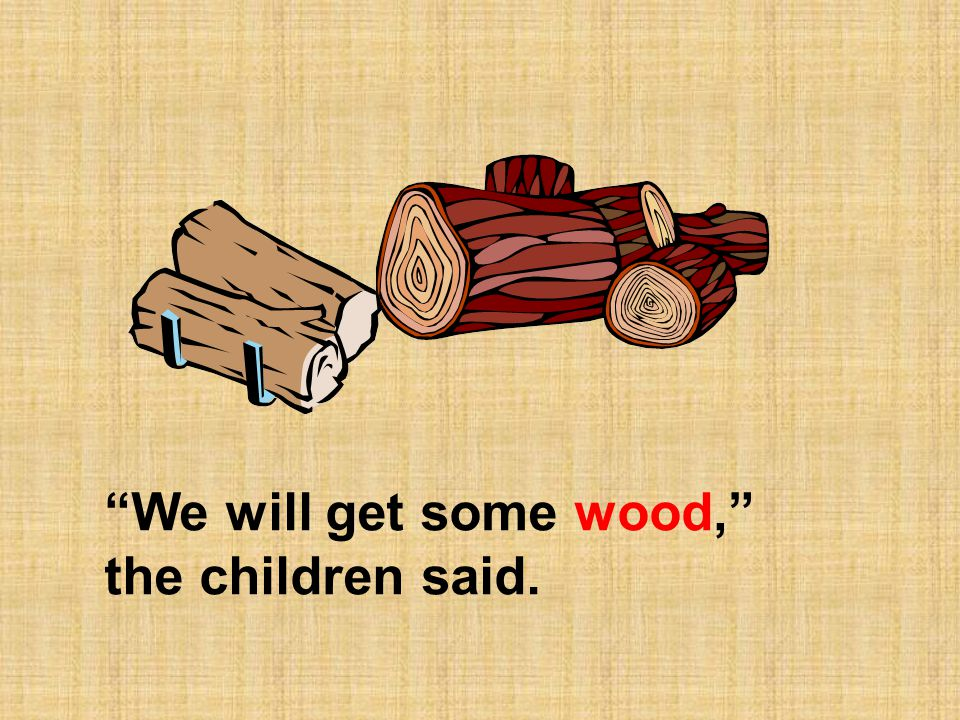 We will get some wood, the children said.