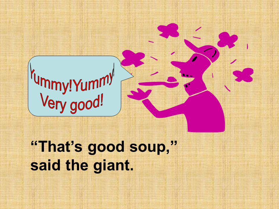 That's good soup, said the giant.