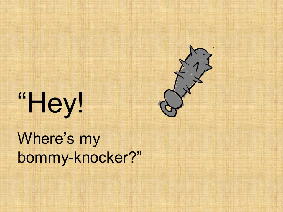 Hey! Where's my bommy-knocker