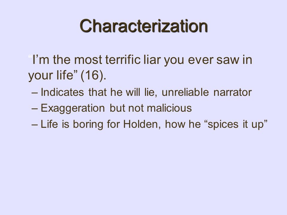 Characterization I'm the most terrific liar you ever saw in your life (16). Indicates that he will lie, unreliable narrator.