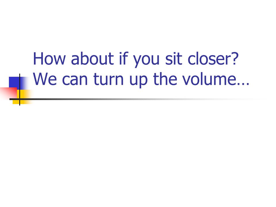 How about if you sit closer We can turn up the volume…