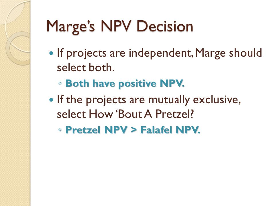 Marge's NPV Decision If projects are independent, Marge should select both. Both have positive NPV.