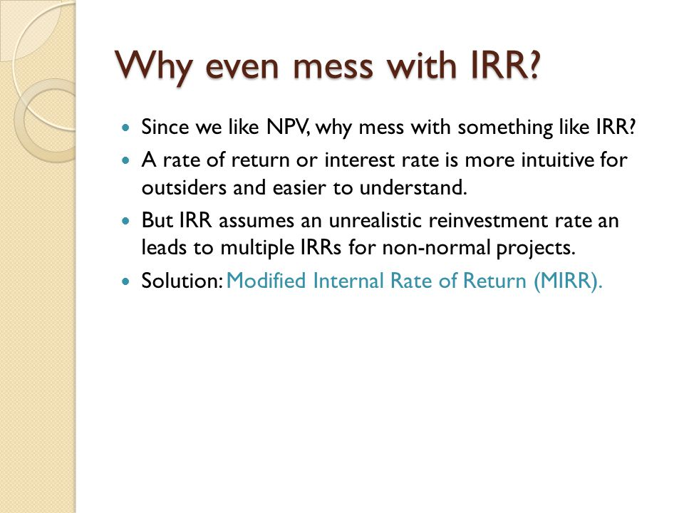 Why even mess with IRR Since we like NPV, why mess with something like IRR