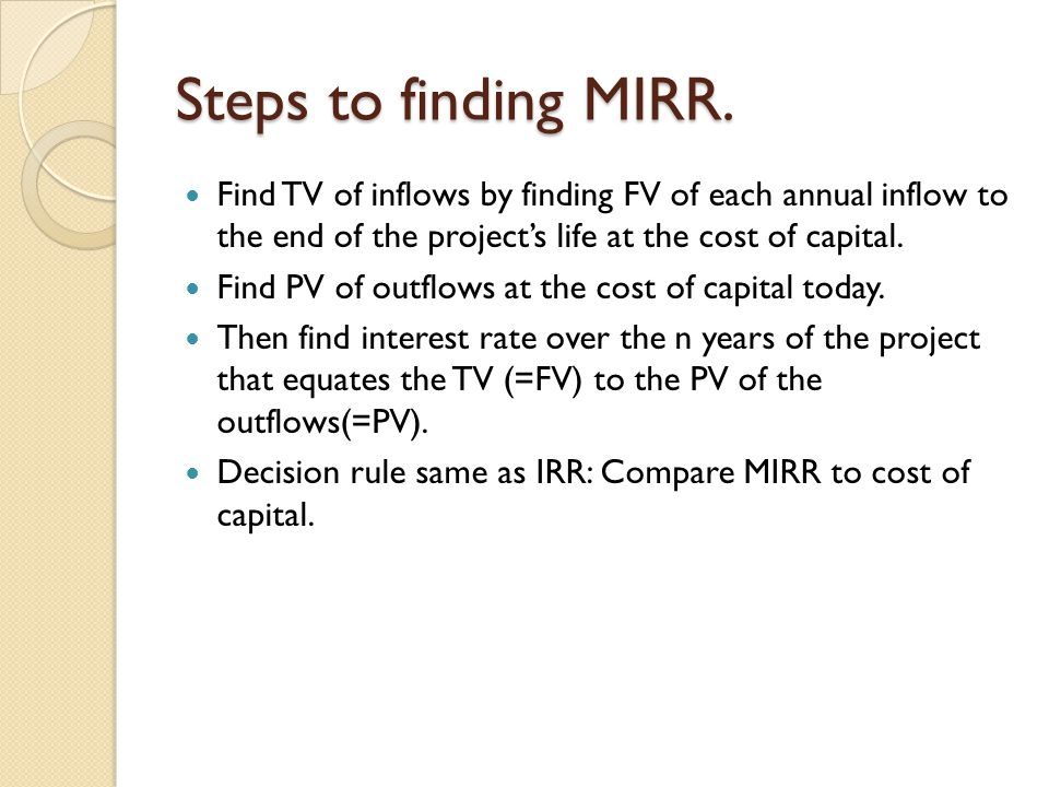 Steps to finding MIRR. Find TV of inflows by finding FV of each annual inflow to the end of the project's life at the cost of capital.