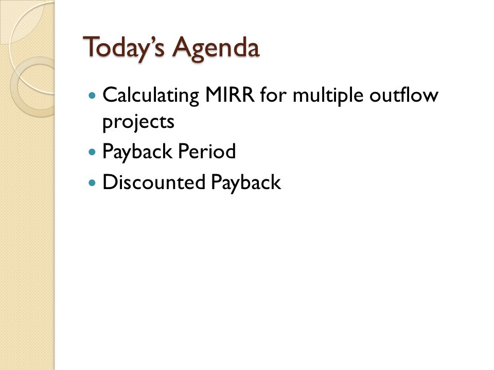 Today's Agenda Calculating MIRR for multiple outflow projects