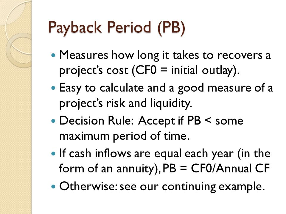 Payback Period (PB) Measures how long it takes to recovers a project's cost (CF0 = initial outlay).