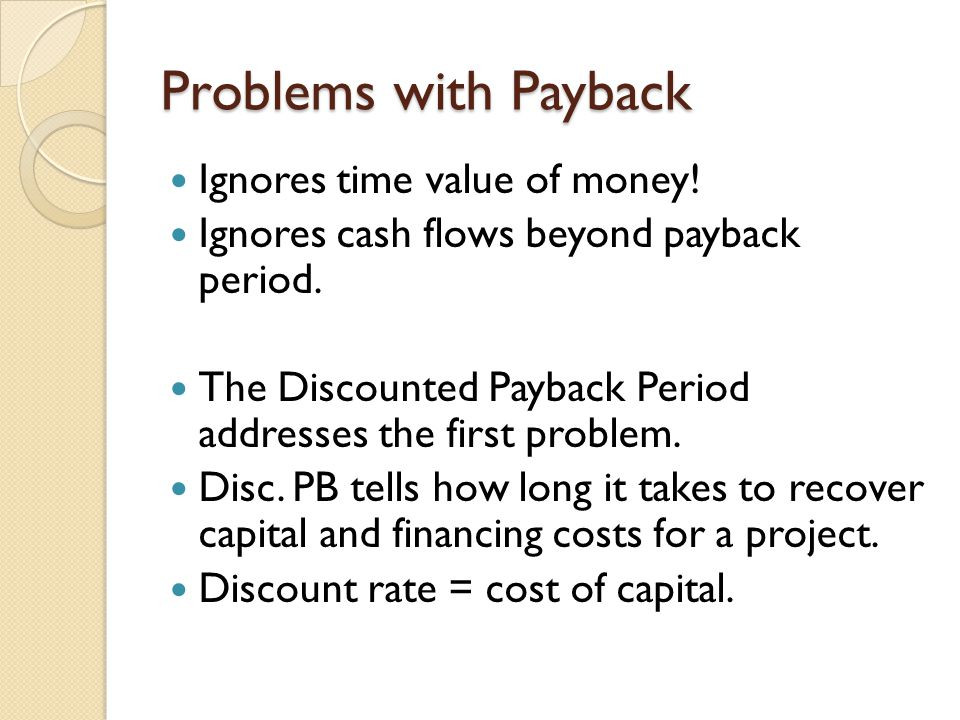 Problems with Payback Ignores time value of money!